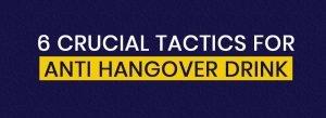 6 crucial tactics of Anti hangover drink