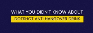 Whay you didnt know about dotshot anti hangover drink
